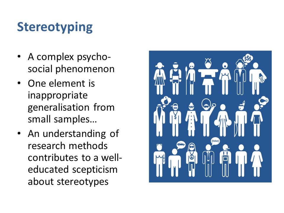 Stereotyping A complex psycho- social phenomenon One element is inappropriate generalisation from small samples… An understanding of research methods