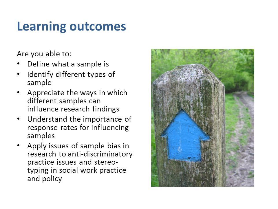 Learning outcomes Are you able to: Define what a sample is Identify different types of sample Appreciate the ways in which different samples can influ