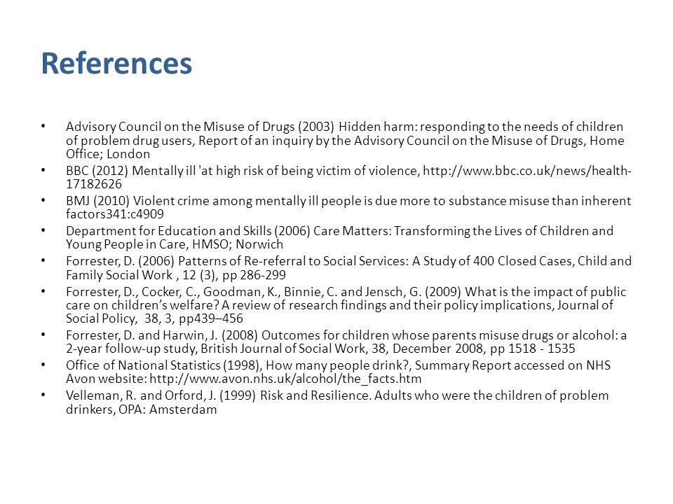 References Advisory Council on the Misuse of Drugs (2003) Hidden harm: responding to the needs of children of problem drug users, Report of an inquiry by the Advisory Council on the Misuse of Drugs, Home Office; London BBC (2012) Mentally ill at high risk of being victim of violence, http://www.bbc.co.uk/news/health- 17182626 BMJ (2010) Violent crime among mentally ill people is due more to substance misuse than inherent factors341:c4909 Department for Education and Skills (2006) Care Matters: Transforming the Lives of Children and Young People in Care, HMSO; Norwich Forrester, D.