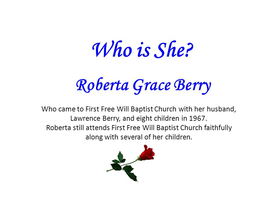 Who is She? Roberta Grace Berry Who came to First Free Will Baptist Church with her husband, Lawrence Berry, and eight children in 1967. Roberta still