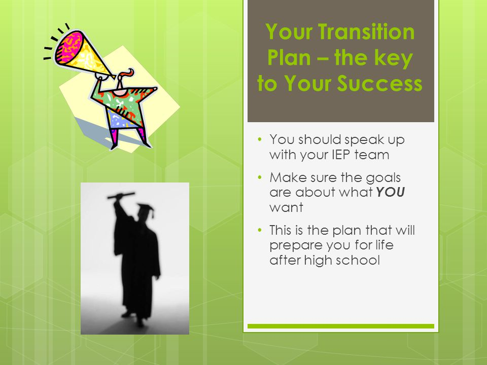 Your Transition Plan – the key to Your Success You should speak up with your IEP team Make sure the goals are about what YOU want This is the plan tha