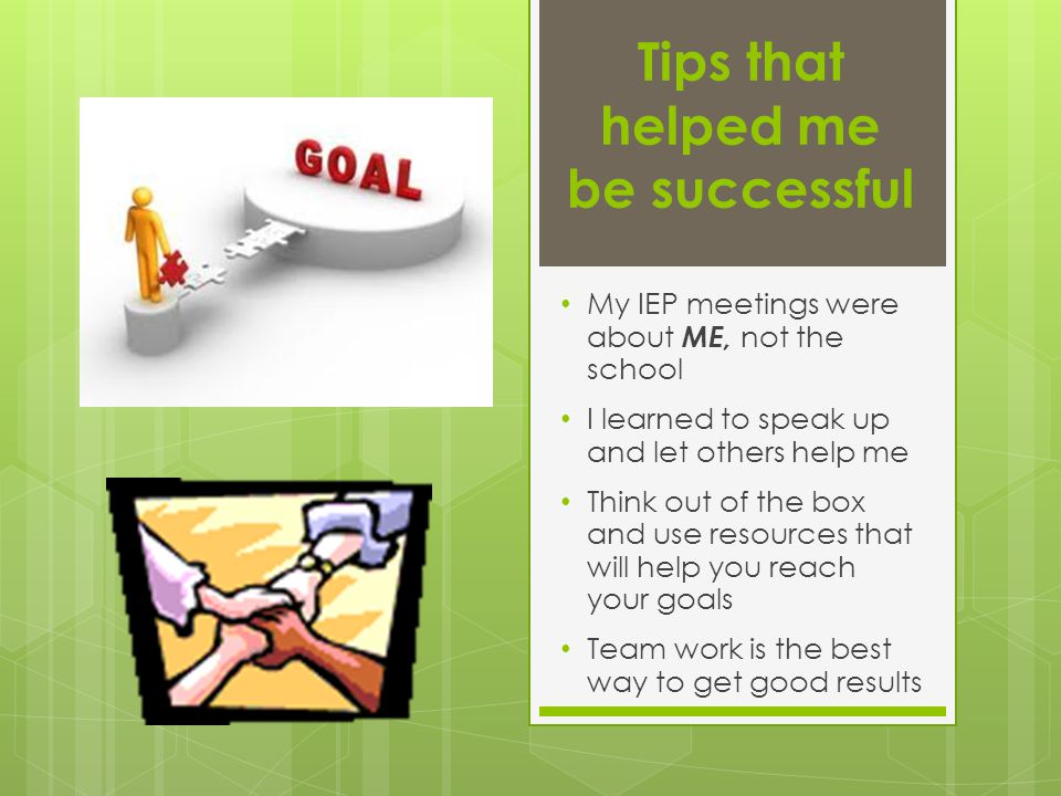 Tips that helped me be successful My IEP meetings were about ME, not the school I learned to speak up and let others help me Think out of the box and