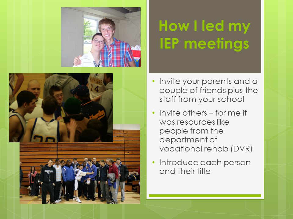 How I led my IEP meetings Invite your parents and a couple of friends plus the staff from your school Invite others – for me it was resources like peo