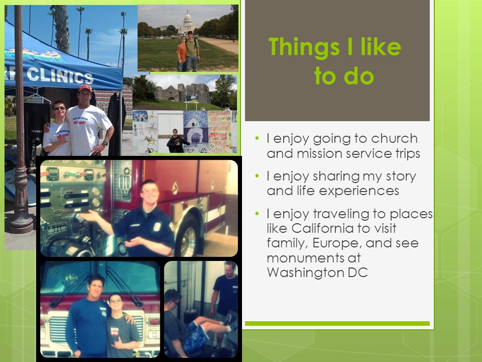 Things I like to do I enjoy going to church and mission service trips I enjoy sharing my story and life experiences I enjoy traveling to places like C
