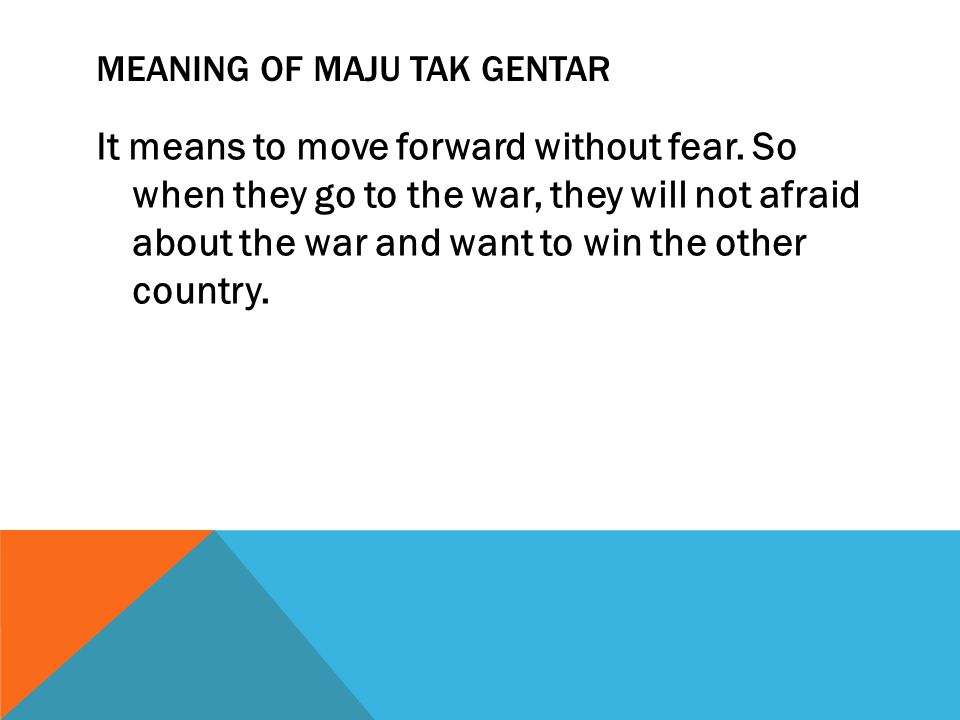 MEANING OF MAJU TAK GENTAR It means to move forward without fear. So when they go to the war, they will not afraid about the war and want to win the o