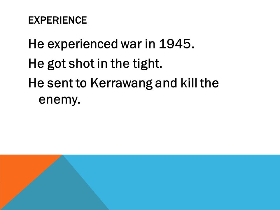 EXPERIENCE He experienced war in 1945. He got shot in the tight. He sent to Kerrawang and kill the enemy.