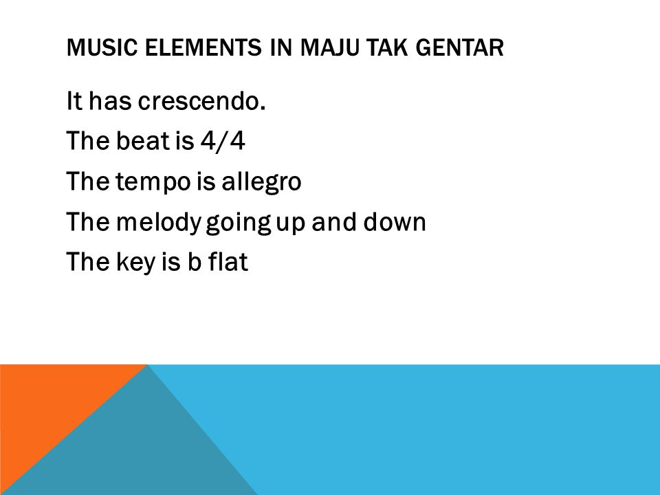 MUSIC ELEMENTS IN MAJU TAK GENTAR It has crescendo. The beat is 4/4 The tempo is allegro The melody going up and down The key is b flat