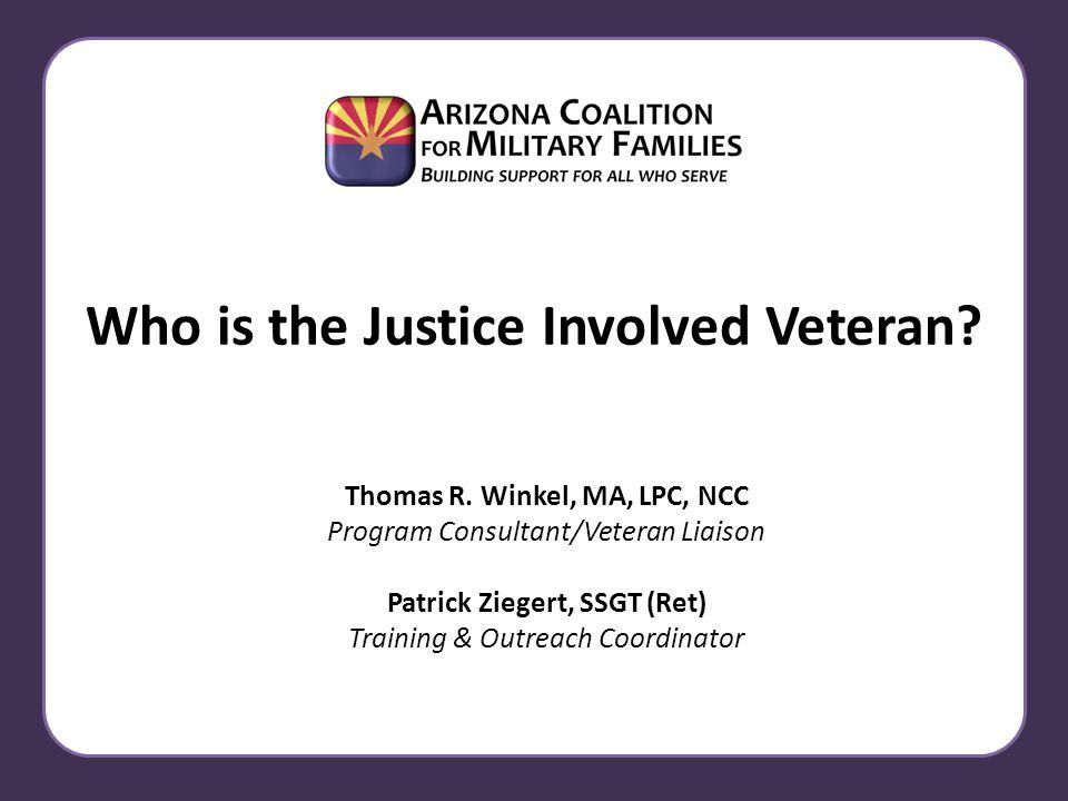 Who is the Justice Involved Veteran? Thomas R. Winkel, MA, LPC, NCC Program Consultant/Veteran Liaison Patrick Ziegert, SSGT (Ret) Training & Outreach