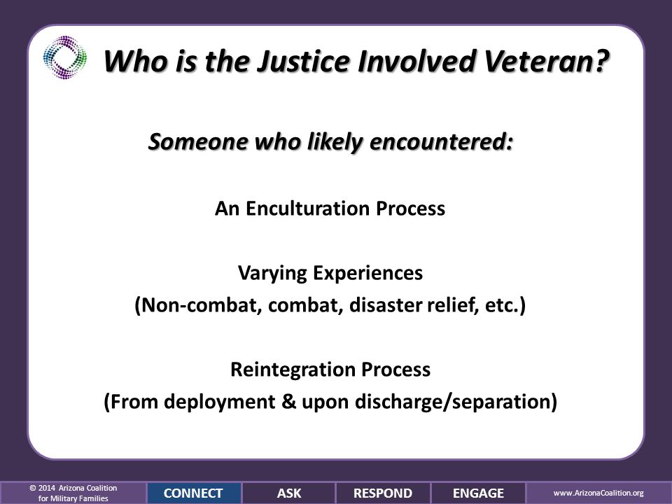 Someone who likely encountered: An Enculturation Process Varying Experiences (Non-combat, combat, disaster relief, etc.) Reintegration Process (From deployment & upon discharge/separation) © 2014 Arizona Coalition for Military Families CONNECTASKRESPONDENGAGE www.ArizonaCoalition.org Who is the Justice Involved Veteran