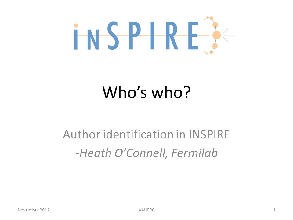 Who's who? Author identification in INSPIRE -Heath O'Connell, Fermilab November 2012AAHEP61