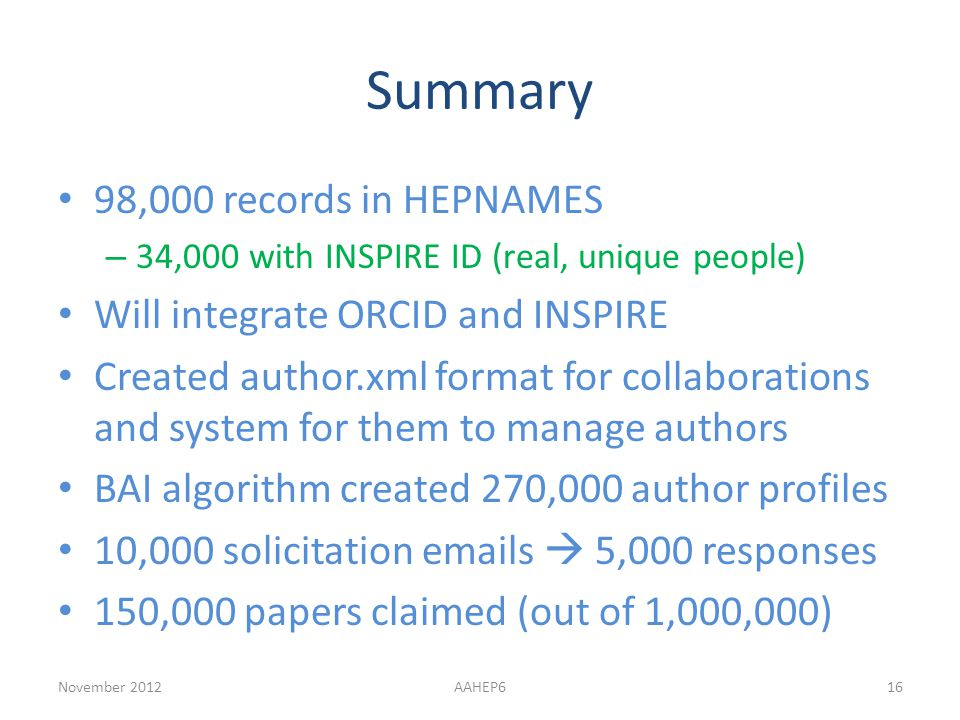 Summary 98,000 records in HEPNAMES – 34,000 with INSPIRE ID (real, unique people) Will integrate ORCID and INSPIRE Created author.xml format for collaborations and system for them to manage authors BAI algorithm created 270,000 author profiles 10,000 solicitation emails  5,000 responses 150,000 papers claimed (out of 1,000,000) November 2012AAHEP616