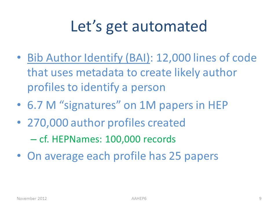Let's get automated Bib Author Identify (BAI): 12,000 lines of code that uses metadata to create likely author profiles to identify a person 6.7 M signatures on 1M papers in HEP 270,000 author profiles created – cf.
