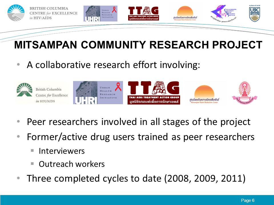 Page 6 MITSAMPAN COMMUNITY RESEARCH PROJECT A collaborative research effort involving: Peer researchers involved in all stages of the project Former/active drug users trained as peer researchers  Interviewers  Outreach workers Three completed cycles to date (2008, 2009, 2011)
