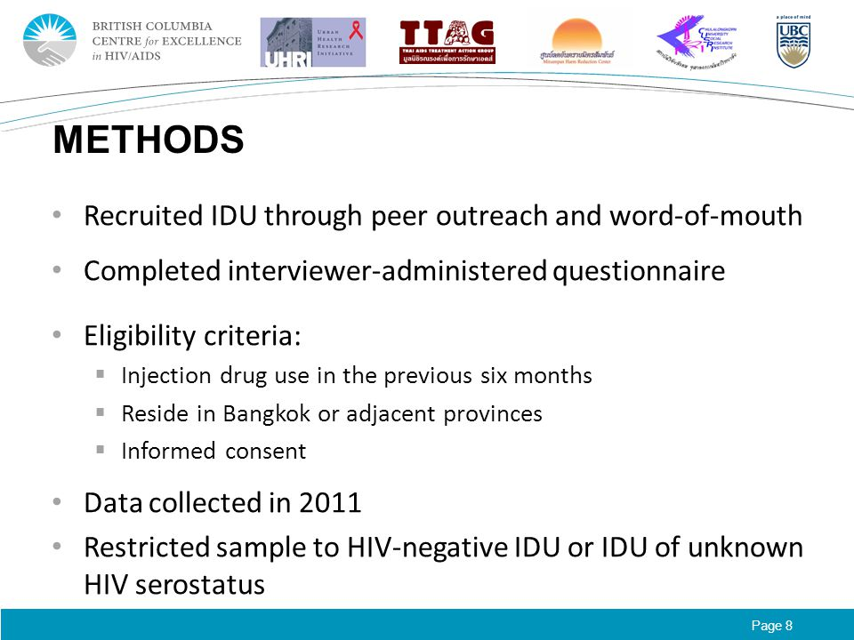 Page 8 METHODS Recruited IDU through peer outreach and word-of-mouth Completed interviewer-administered questionnaire Eligibility criteria:  Injection drug use in the previous six months  Reside in Bangkok or adjacent provinces  Informed consent Data collected in 2011 Restricted sample to HIV-negative IDU or IDU of unknown HIV serostatus