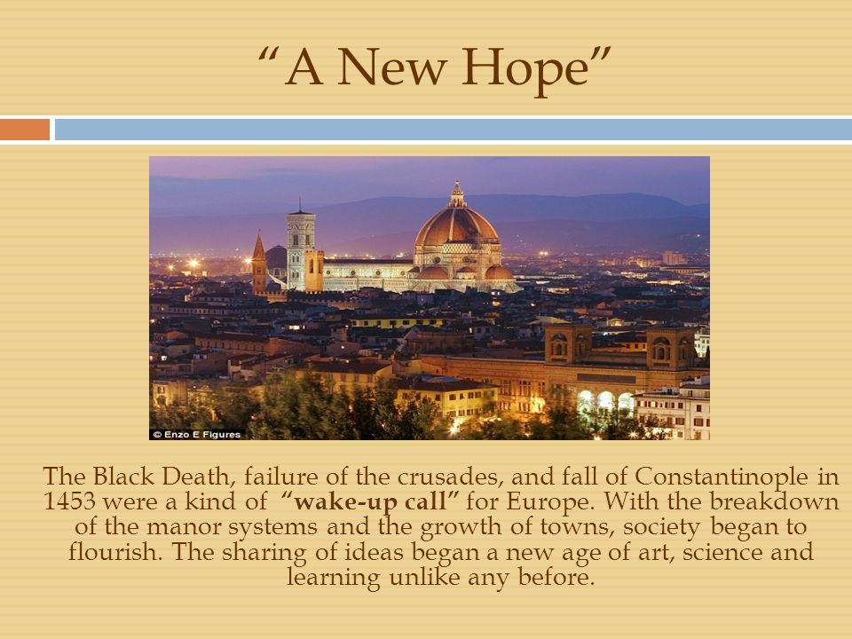 """A New Hope"" The Black Death, failure of the crusades, and fall of Constantinople in 1453 were a kind of ""wake-up call"" for Europe. With the breakdown"