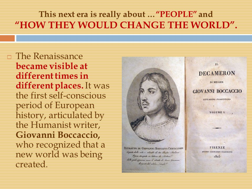 "This next era is really about …""PEOPLE"" and ""HOW THEY WOULD CHANGE THE WORLD"".  The Renaissance became visible at different times in different places"