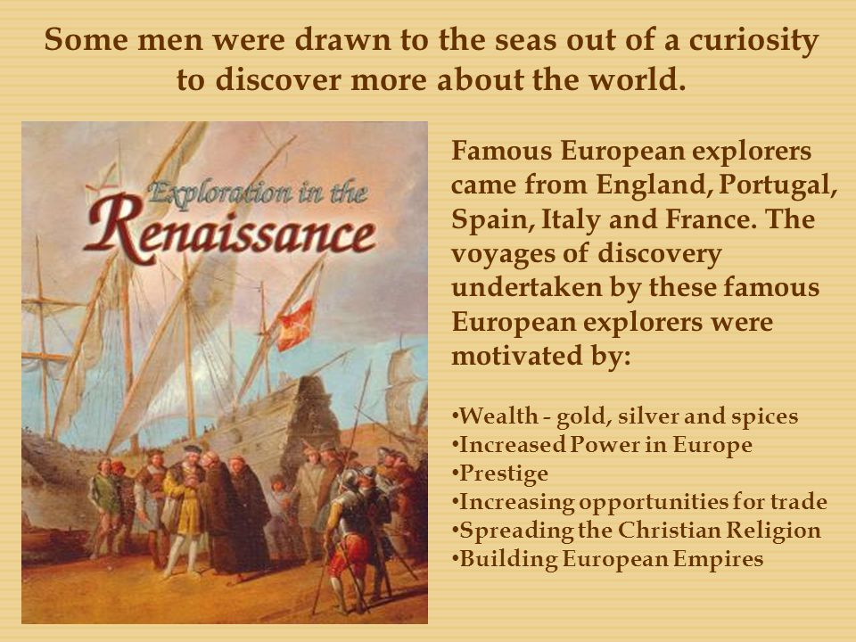 Some men were drawn to the seas out of a curiosity to discover more about the world. Famous European explorers came from England, Portugal, Spain, Ita
