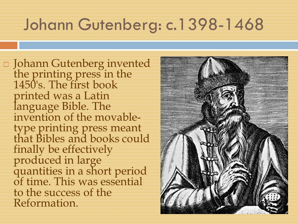 Johann Gutenberg: c.1398-1468  Johann Gutenberg invented the printing press in the 1450's. The first book printed was a Latin language Bible. The inv