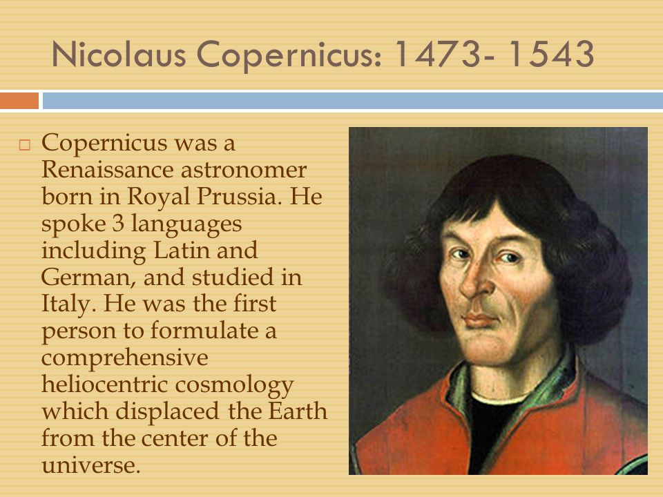Nicolaus Copernicus: 1473- 1543  Copernicus was a Renaissance astronomer born in Royal Prussia. He spoke 3 languages including Latin and German, and