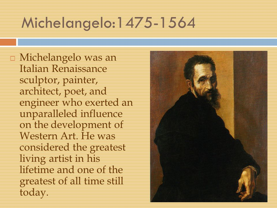 Michelangelo:1475-1564  Michelangelo was an Italian Renaissance sculptor, painter, architect, poet, and engineer who exerted an unparalleled influenc