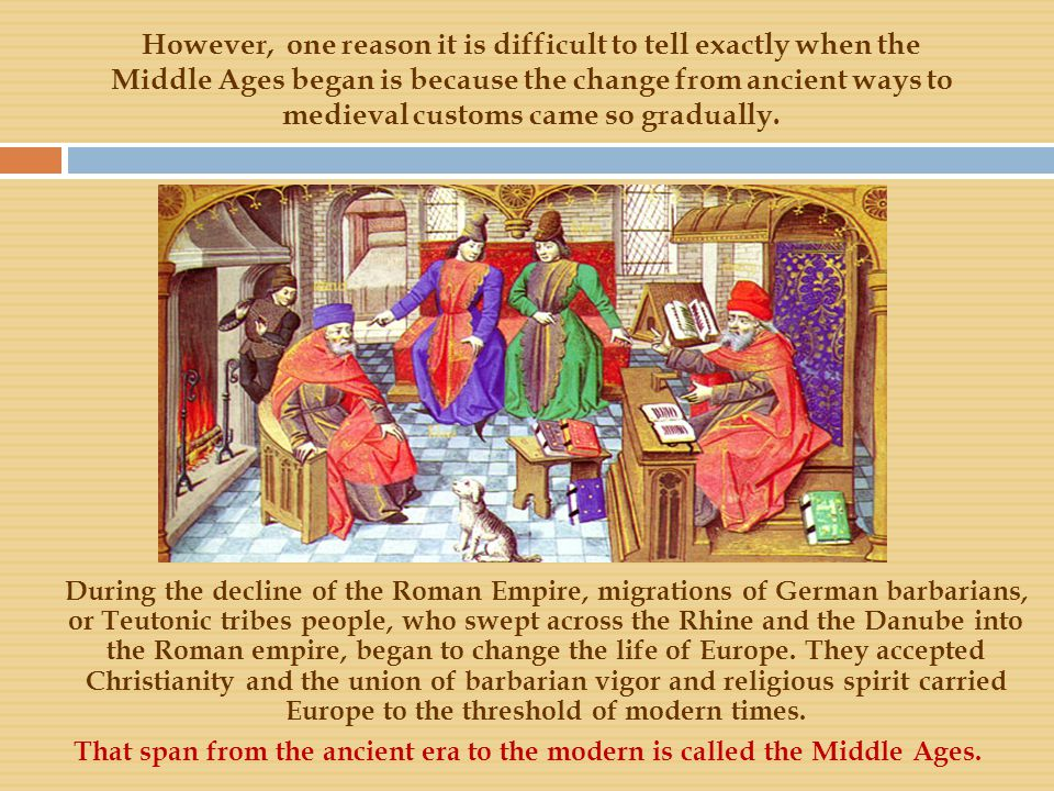 However, one reason it is difficult to tell exactly when the Middle Ages began is because the change from ancient ways to medieval customs came so gra