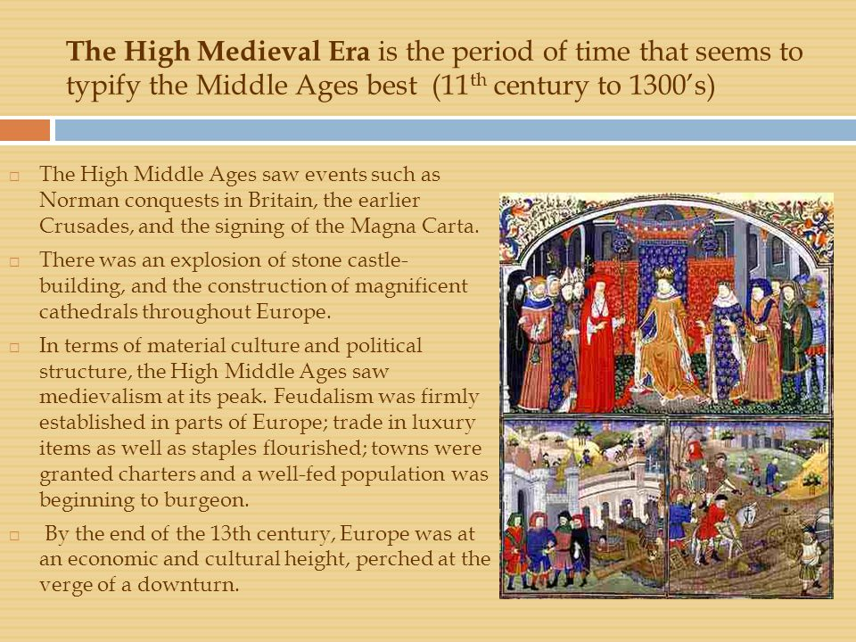 The High Medieval Era is the period of time that seems to typify the Middle Ages best (11 th century to 1300's)  The High Middle Ages saw events such