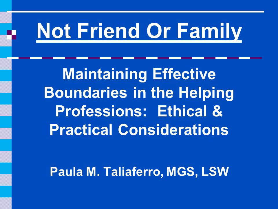 Not Friend Or Family Maintaining Effective Boundaries in the Helping Professions: Ethical & Practical Considerations Paula M.