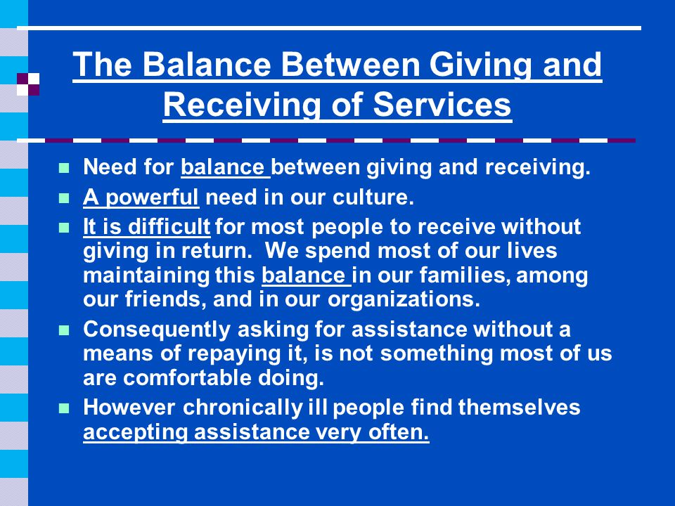 The Balance Between Giving and Receiving of Services Need for balance between giving and receiving. A powerful need in our culture. It is difficult fo