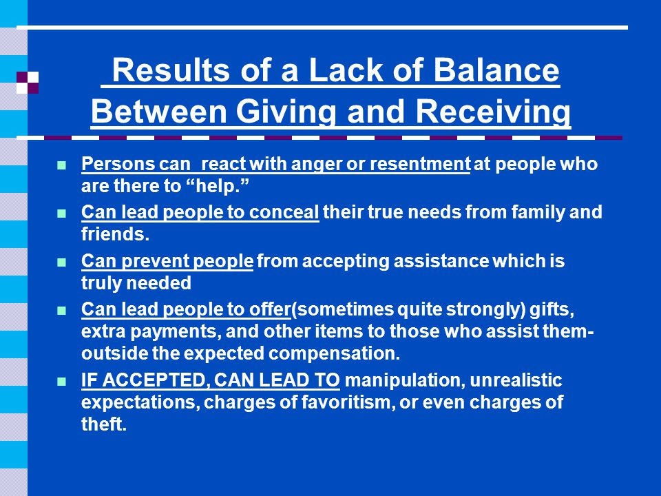 "Results of a Lack of Balance Between Giving and Receiving Persons can react with anger or resentment at people who are there to ""help."" Can lead peopl"