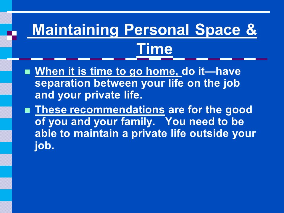 Maintaining Personal Space & Time When it is time to go home, do it—have separation between your life on the job and your private life.