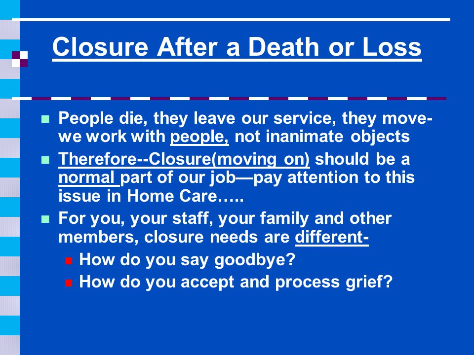 Closure After a Death or Loss People die, they leave our service, they move- we work with people, not inanimate objects Therefore--Closure(moving on) should be a normal part of our job—pay attention to this issue in Home Care…..