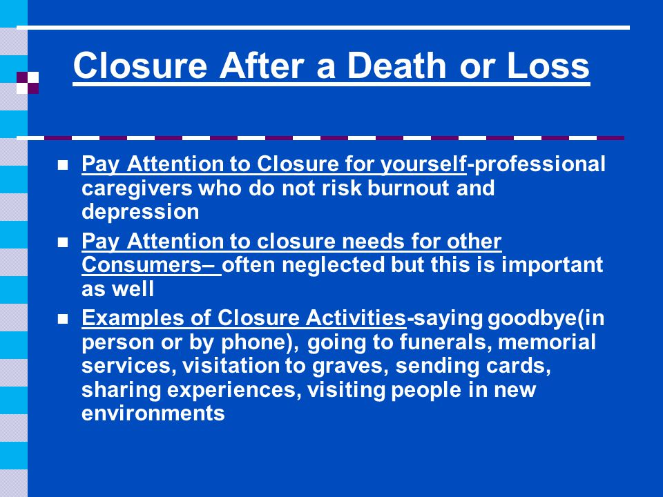 Closure After a Death or Loss Pay Attention to Closure for yourself-professional caregivers who do not risk burnout and depression Pay Attention to closure needs for other Consumers– often neglected but this is important as well Examples of Closure Activities-saying goodbye(in person or by phone), going to funerals, memorial services, visitation to graves, sending cards, sharing experiences, visiting people in new environments