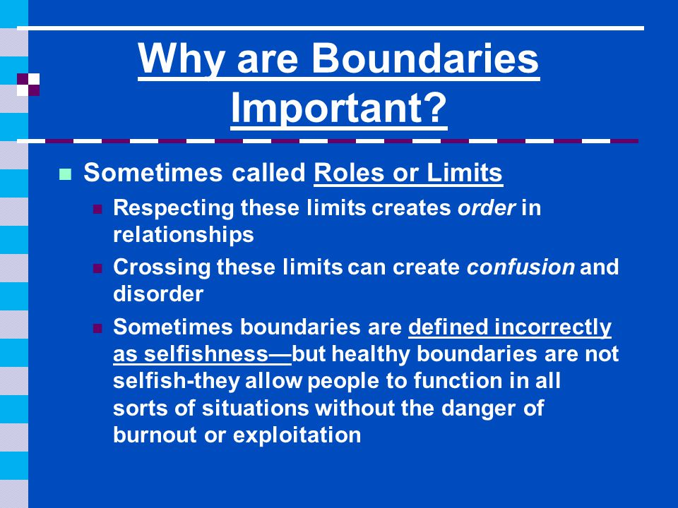 Why are Boundaries Important? Sometimes called Roles or Limits Respecting these limits creates order in relationships Crossing these limits can create
