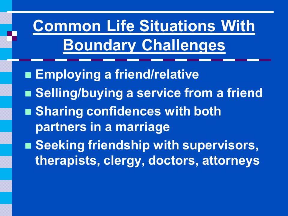 Common Boundary Challenges in Long Term Care Consumers & their families want to make you into family or at the very least close friends—can make it difficult to enforce or follow your rules.
