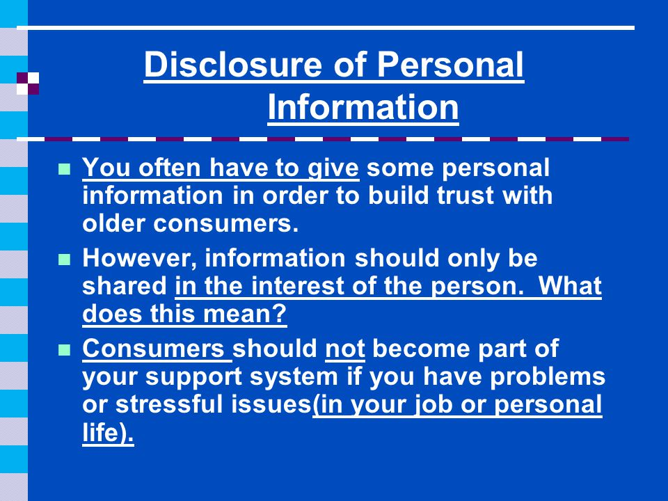 Disclosure of Personal Information You often have to give some personal information in order to build trust with older consumers. However, information