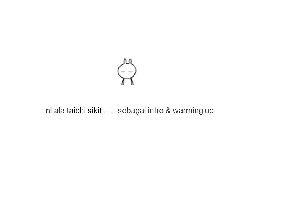 ni ala taichi sikit ….. sebagai intro & warming up..