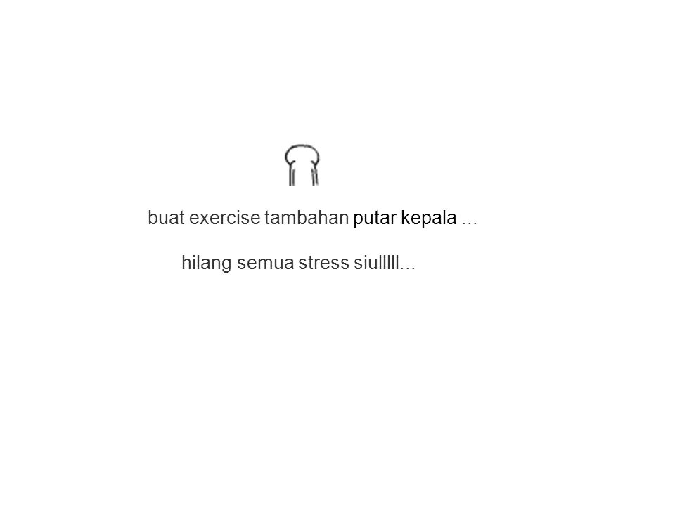 hilang semua stress siulllll... buat exercise tambahan putar kepala...