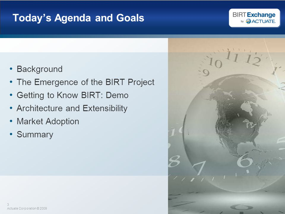 3 Actuate Corporation © 2009 Today's Agenda and Goals Background The Emergence of the BIRT Project Getting to Know BIRT: Demo Architecture and Extensibility Market Adoption Summary