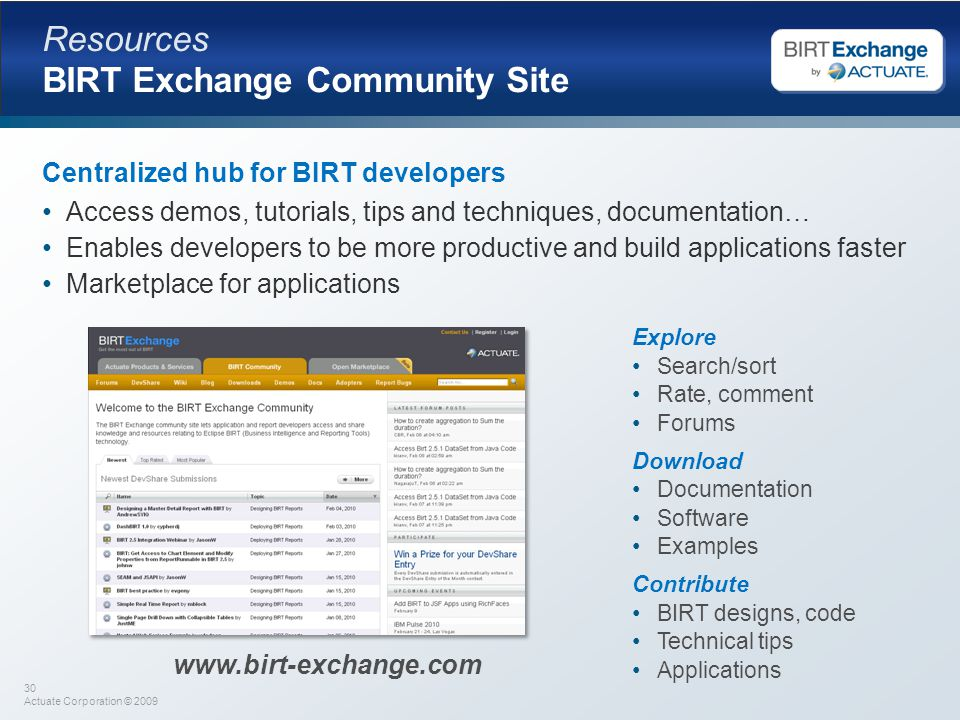 30 Actuate Corporation © 2009 Resources BIRT Exchange Community Site Centralized hub for BIRT developers Access demos, tutorials, tips and techniques, documentation… Enables developers to be more productive and build applications faster Marketplace for applications Explore Search/sort Rate, comment Forums Download Documentation Software Examples Contribute BIRT designs, code Technical tips Applications www.birt-exchange.com