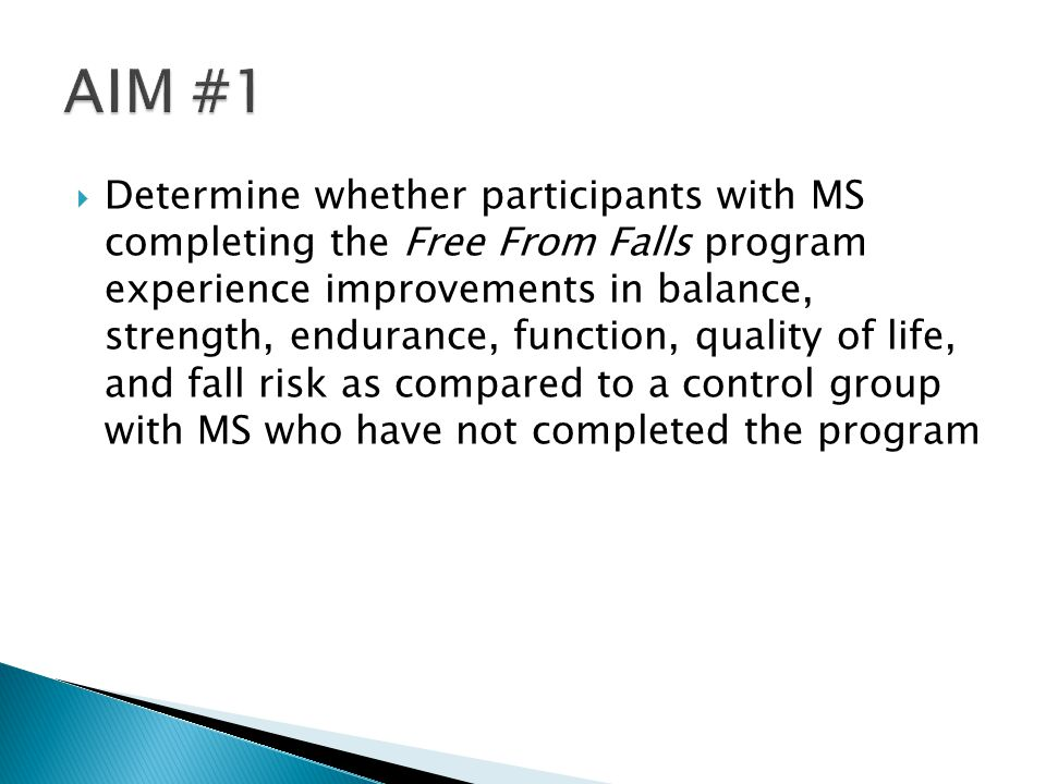 Determine whether participants with MS completing the Free From Falls program experience improvements in balance, strength, endurance, function, quality of life, and fall risk as compared to a control group with MS who have not completed the program