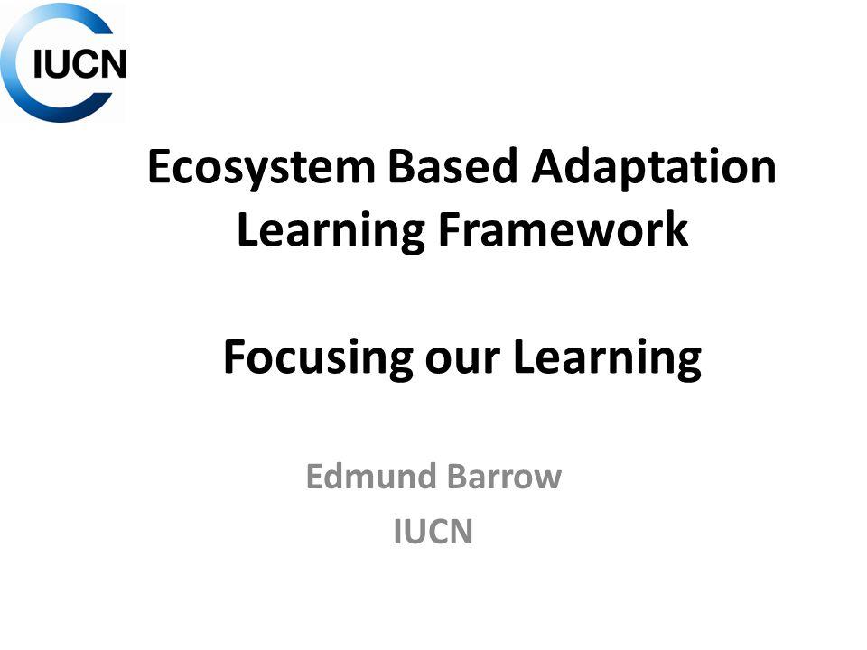 Ecosystem Based Adaptation Learning Framework Focusing our Learning Edmund Barrow IUCN