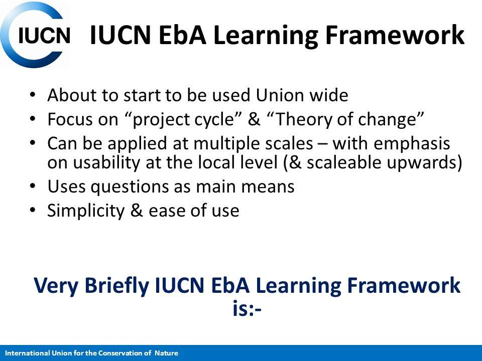 """IUCN EbA Learning Framework About to start to be used Union wide Focus on """"project cycle"""" & """"Theory of change"""" Can be applied at multiple scales – wit"""
