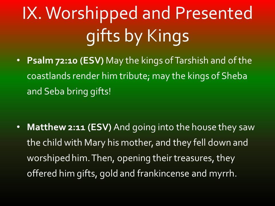 IX. Worshipped and Presented gifts by Kings Psalm 72:10 (ESV) May the kings of Tarshish and of the coastlands render him tribute; may the kings of She