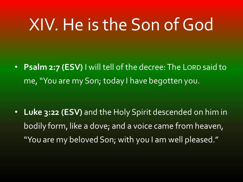 "XIV. He is the Son of God Psalm 2:7 (ESV) I will tell of the decree: The L ORD said to me, ""You are my Son; today I have begotten you. Luke 3:22 (ESV)"