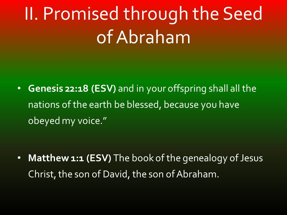 II. Promised through the Seed of Abraham Genesis 22:18 (ESV) and in your offspring shall all the nations of the earth be blessed, because you have obe