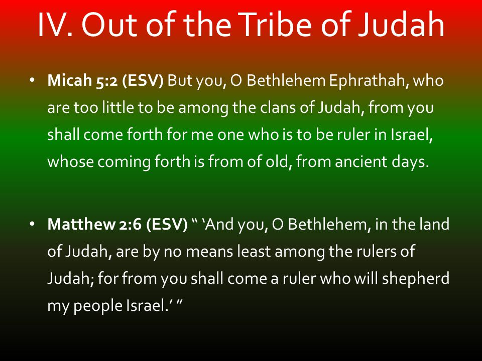 IV. Out of the Tribe of Judah Micah 5:2 (ESV) But you, O Bethlehem Ephrathah, who are too little to be among the clans of Judah, from you shall come f