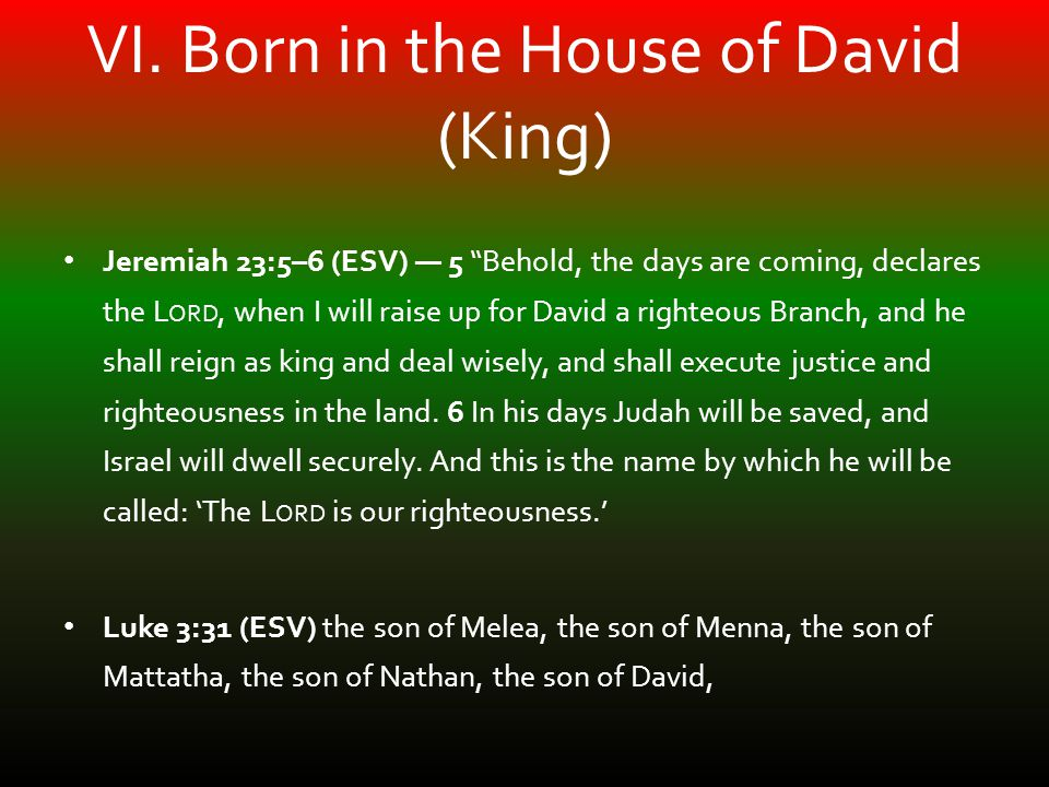 "VI. Born in the House of David (King) Jeremiah 23:5–6 (ESV) — 5 ""Behold, the days are coming, declares the L ORD, when I will raise up for David a rig"