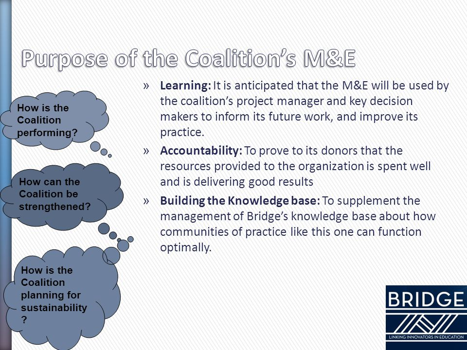 » Learning: It is anticipated that the M&E will be used by the coalition's project manager and key decision makers to inform its future work, and impr