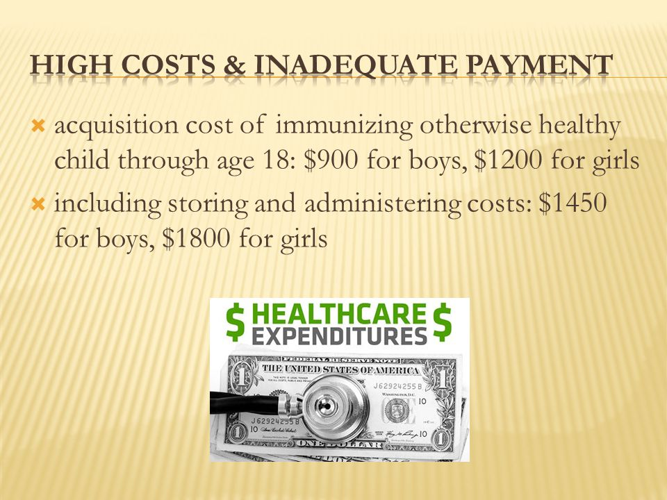  acquisition cost of immunizing otherwise healthy child through age 18: $900 for boys, $1200 for girls  including storing and administering costs: $1450 for boys, $1800 for girls