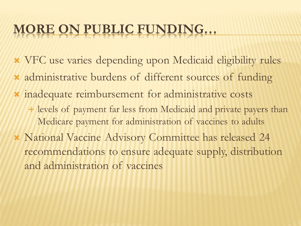  VFC use varies depending upon Medicaid eligibility rules  administrative burdens of different sources of funding  inadequate reimbursement for administrative costs  levels of payment far less from Medicaid and private payers than Medicare payment for administration of vaccines to adults  National Vaccine Advisory Committee has released 24 recommendations to ensure adequate supply, distribution and administration of vaccines